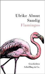 2010 Ulrike Almut Sandig: Flamingos ( Schöffling & Co. Verlag)