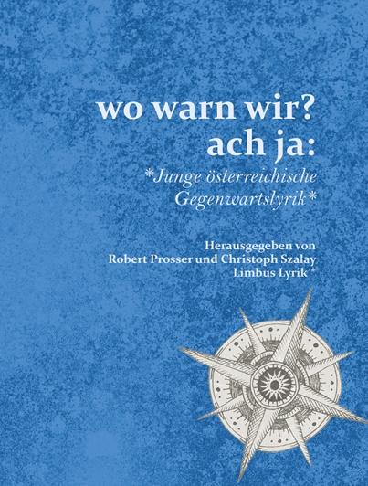wo warn wir? ach ja: Junge österreichische Gegenwartslyrik. Herausgegeben von Robert Prosser und Christoph Szalay. Innsbruck: Limbus Verlag 2019. 256 Seiten.